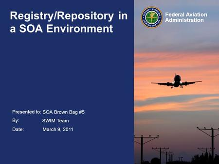 Presented to: By: Date: Federal Aviation Administration Registry/Repository in a SOA Environment SOA Brown Bag #5 SWIM Team March 9, 2011.