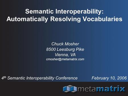 Semantic Interoperability: Automatically Resolving Vocabularies 4 th Semantic Interoperability Conference February 10, 2006 Chuck Mosher 8500 Leesburg.