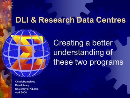 DLI & Research Data Centres Creating a better understanding of these two programs Chuck Humphrey Data Library University of Alberta April 2004.