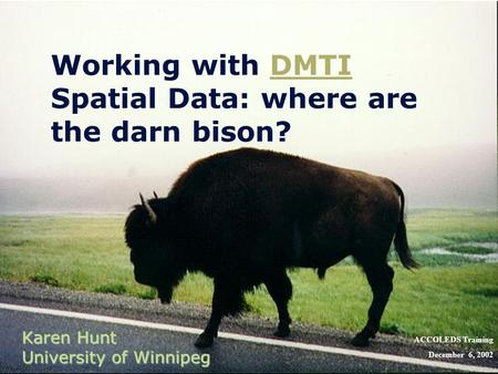 Working with DMTI Spatial Data: where are the darn bison?DMTI Karen Hunt University of Winnipeg ACCOLEDS Training December 6, 2002.