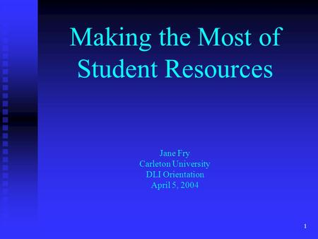 1 Making the Most of Student Resources Jane Fry Carleton University DLI Orientation April 5, 2004.