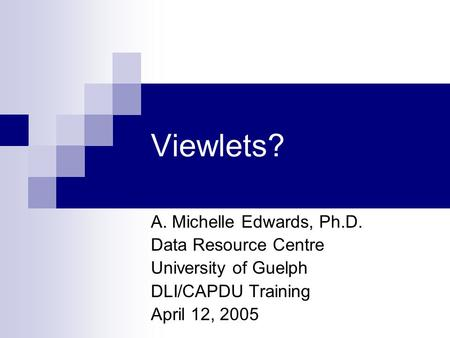 Viewlets? A. Michelle Edwards, Ph.D. Data Resource Centre University of Guelph DLI/CAPDU Training April 12, 2005.