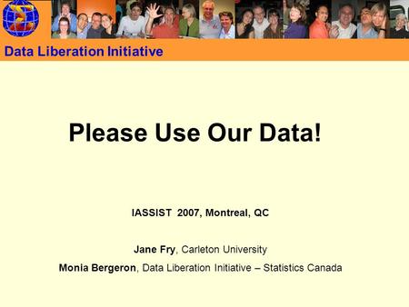 Data Liberation Initiative Please Use Our Data! IASSIST 2007, Montreal, QC Jane Fry, Carleton University Monia Bergeron, Data Liberation Initiative – Statistics.