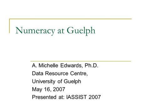 Numeracy at Guelph A. Michelle Edwards, Ph.D. Data Resource Centre, University of Guelph May 16, 2007 Presented at: IASSIST 2007.