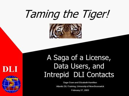 Taming the Tiger! A Saga of a License, Data Users, and Intrepid DLI Contacts DLI Sage Cram and Elizabeth Hamilton Atlantic DLI Training, University of.