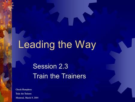 Leading the Way Session 2.3 Train the Trainers Chuck Humphrey Train the Trainers Montreal, March 9, 2004.
