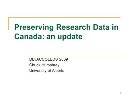 Preserving Research Data in Canada: an update DLI/ACCOLEDS 2009 Chuck Humphrey University of Alberta 1.