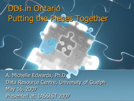 DDI in Ontario Putting the Pieces Together A. Michelle Edwards, Ph.D. Data Resource Centre, University of Guelph May 16, 2007 Presented at: IASSIST 2007.