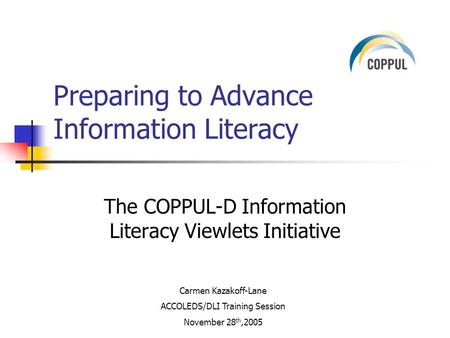 The COPPUL-D Information Literacy Viewlets Initiative Preparing to Advance Information Literacy Carmen Kazakoff-Lane ACCOLEDS/DLI Training Session November.