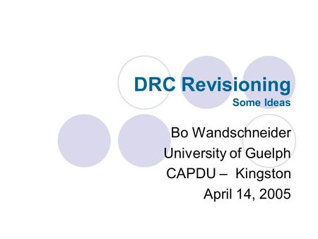 DRC Revisioning Some Ideas Bo Wandschneider University of Guelph CAPDU – Kingston April 14, 2005.
