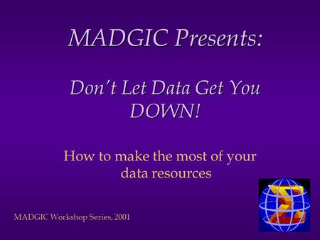 MADGIC Workshop Series, 2001 MADGIC Presents: Dont Let Data Get You DOWN! How to make the most of your data resources.