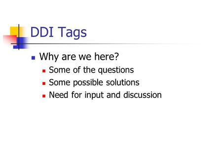 DDI Tags Why are we here? Some of the questions Some possible solutions Need for input and discussion.