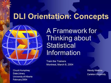 DLI Orientation: Concepts A Framework for Thinking about Statistical Information Train the Trainers Montreal, March 9, 2004 Chuck Humphrey Data Library.