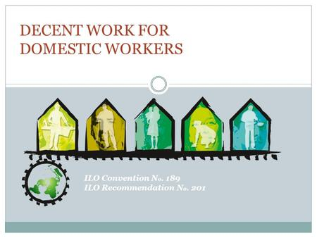 ILO Convention N o. 189 ILO Recommendation N o. 201 DECENT WORK FOR DOMESTIC WORKERS.