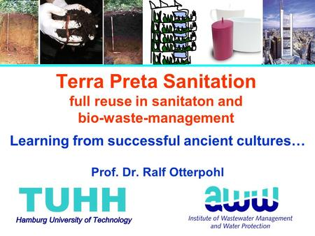 Terra Preta Sanitation full reuse in sanitaton and bio-waste-management Learning from successful ancient cultures… Prof. Dr. Ralf Otterpohl.
