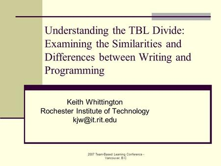 2007 Team-Based Learning Conference - Vancouver, B.C. Understanding the TBL Divide: Examining the Similarities and Differences between Writing and Programming.