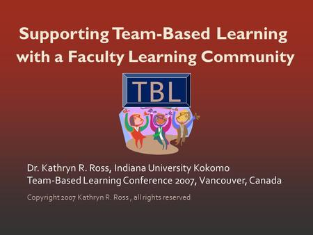Supporting Team-Based Learning Dr. Kathryn R. Ross, Indiana University Kokomo Team-Based Learning Conference 2007, Vancouver, Canada Copyright 2007 Kathryn.