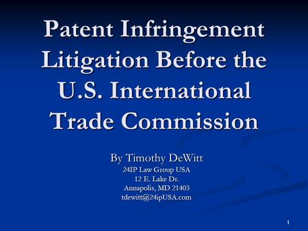 1 Patent Infringement Litigation Before the U.S. International Trade Commission By Timothy DeWitt 24IP Law Group USA 12 E. Lake Dr. Annapolis, MD 21403.