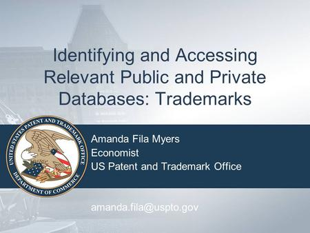 Identifying and Accessing Relevant Public and Private Databases: Trademarks Amanda Fila Myers Economist US Patent and Trademark Office