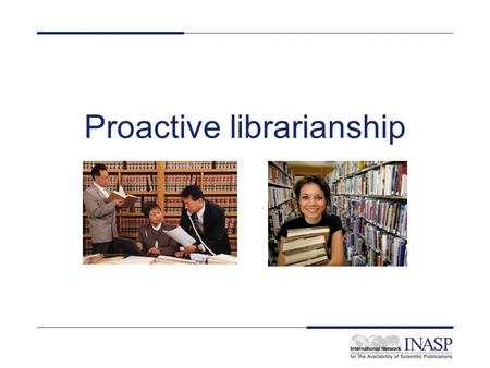 Proactive librarianship. Learning objectives On completion of this unit, participants will have: –Reviewed the key concepts of proactive librarianship.