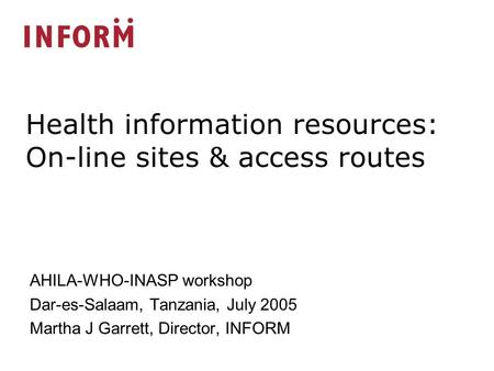 AHILA-WHO-INASP workshop Dar-es-Salaam, Tanzania, July 2005 Martha J Garrett, Director, INFORM Health information resources: On-line sites & access routes.