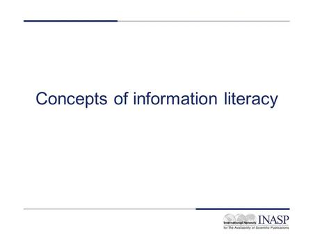 Concepts of information literacy. What does information literacy mean to you? Discuss in pairs 15 minutes One person from each pair will report back.