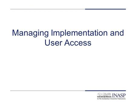 Managing Implementation and User Access. Aims and objectives To get an overview of the issues involved in managing implementation and user access to electronic.