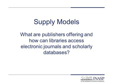 Supply Models What are publishers offering and how can libraries access electronic journals and scholarly databases?