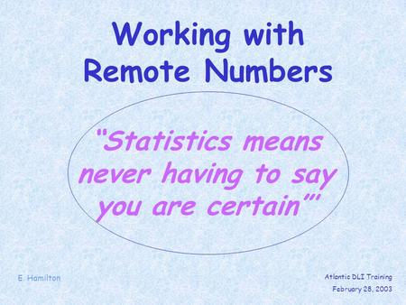 Statistics means never having to say you are certain Working with Remote Numbers E. Hamilton Atlantic DLI Training February 28, 2003.