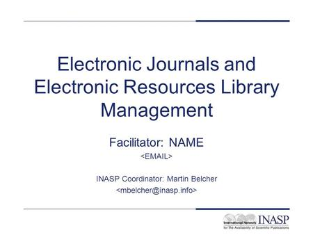 Electronic Journals and Electronic Resources Library Management Facilitator: NAME INASP Coordinator: Martin Belcher.