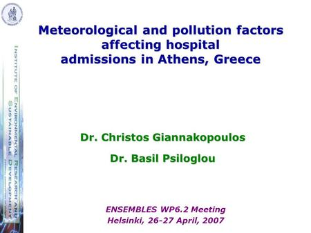Dr. Christos Giannakopoulos Dr. Basil Psiloglou Meteorological and pollution factors affecting hospital admissions in Athens, Greece ENSEMBLES WP6.2 Meeting.