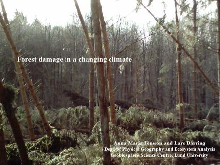 Forest damage in a changing climate Anna Maria Jönsson and Lars Bärring Dept. of Physical Geography and Ecosystem Analysis Geobiosphere Science Centre,