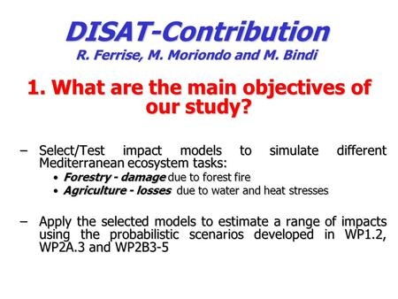 DISAT-Contribution R. Ferrise, M. Moriondo and M. Bindi 1. What are the main objectives of our study? –Select/Test impact models to simulate different.