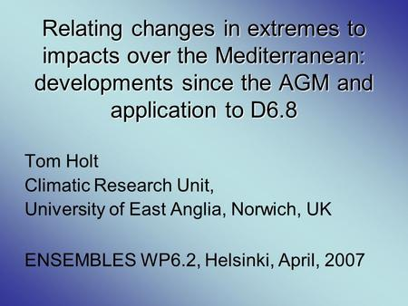 Relating changes in extremes to impacts over the Mediterranean: developments since the AGM and application to D6.8 Tom Holt Climatic Research Unit, University.