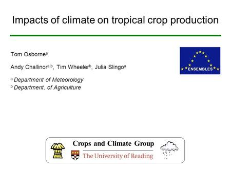 Impacts of climate on tropical crop production Tom Osborne a Andy Challinor a,b, Tim Wheeler b, Julia Slingo a a Department of Meteorology b Department.