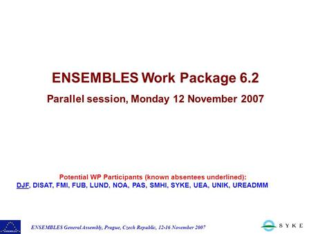 ENSEMBLES General Assembly, Prague, Czech Republic, 12-16 November 2007 Potential WP Participants (known absentees underlined): DJF, DISAT, FMI, FUB, LUND,