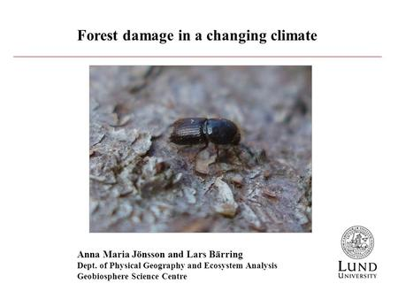 Forest damage in a changing climate Anna Maria Jönsson and Lars Bärring Dept. of Physical Geography and Ecosystem Analysis Geobiosphere Science Centre.
