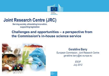 JRC Management Meeting, 17 July 2012 1 Challenges and opportunities – a perspective from the Commission's in-house science service Geraldine Barry European.