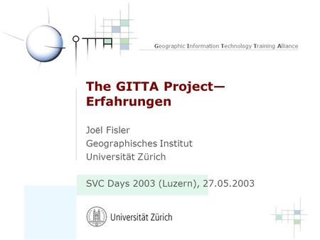 Geographic Information Technology Training Alliance The GITTA Project Erfahrungen Jo ë l Fisler Geographisches Institut Universität Zürich SVC Days 2003.