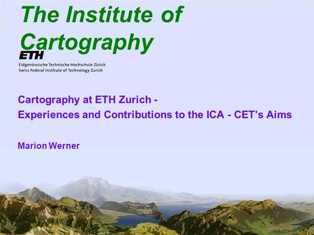1 The Institute of Cartography Cartography at ETH Zurich - Experiences and Contributions to the ICA - CETs Aims Marion Werner.