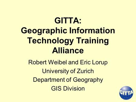 GITTA: Geographic Information Technology Training Alliance Robert Weibel and Eric Lorup University of Zurich Department of Geography GIS Division.