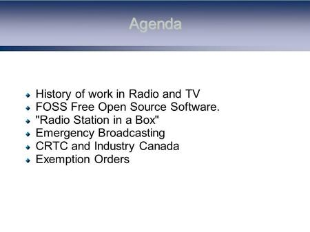 Agenda History of work in Radio and TV FOSS Free Open Source Software. Radio Station in a Box Emergency Broadcasting CRTC and Industry Canada Exemption.