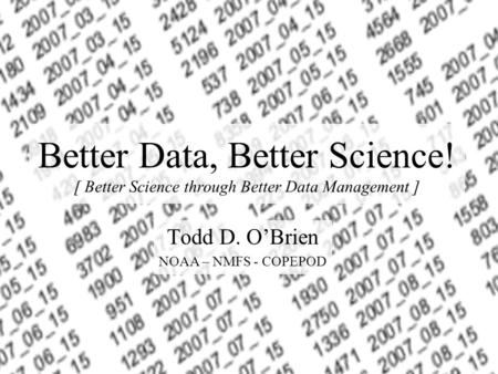 Better Data, Better Science! [ Better Science through Better Data Management ] Todd D. OBrien NOAA – NMFS - COPEPOD.