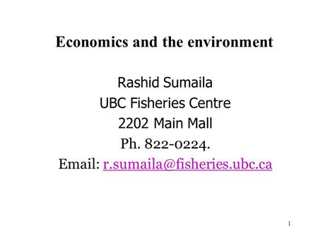 1 Economics and the environment Rashid Sumaila UBC Fisheries Centre 2202 Main Mall Ph. 822-0224.