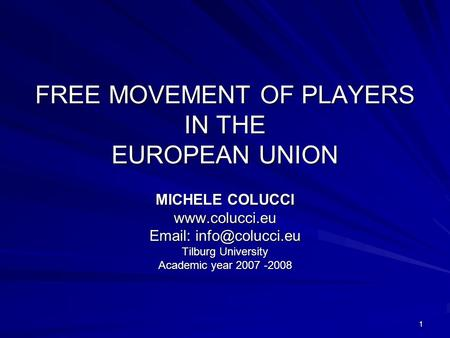 1 FREE MOVEMENT OF PLAYERS IN THE EUROPEAN UNION MICHELE COLUCCI    Tilburg University Academic year 2007 -2008.