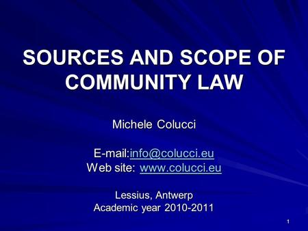 1 SOURCES AND SCOPE OF COMMUNITY LAW Michele Colucci  Web site:   Lessius, Antwerp Academic.
