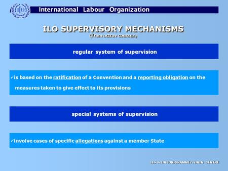 ILS & HR PROGRAMME/TURIN CENTRE ILO SUPERVISORY MECHANISMS (From actrav courses) ILO SUPERVISORY MECHANISMS (From actrav courses) regular system of supervision.