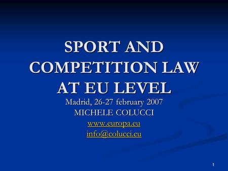 1 SPORT AND COMPETITION LAW AT EU LEVEL Madrid, 26-27 february 2007 MICHELE COLUCCI