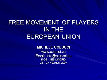 1 FREE MOVEMENT OF PLAYERS IN THE EUROPEAN UNION MICHELE COLUCCI    ISDE – IEB MADRID 26 – 27 February 2007.