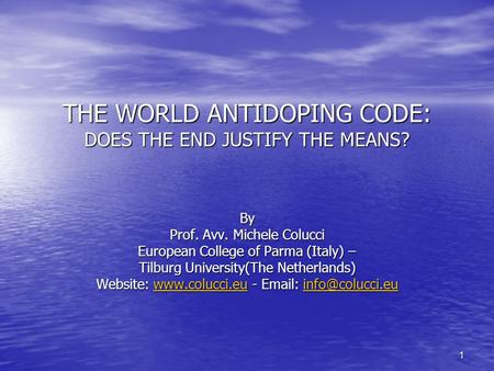 1 THE WORLD ANTIDOPING CODE: DOES THE END JUSTIFY THE MEANS? By Prof. Avv. Michele Colucci European College of Parma (Italy) – Tilburg University(The Netherlands)